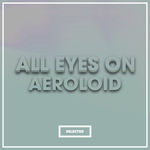 All Eyes On Aeroloid