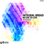 INTEGRAL BREAD - We Die To Live Remixed (Front Cover)