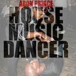 ARON PRINCE - House Music Dancer (Front Cover)
