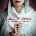 Believe In House 3 - 15 Holy House & Club Tunes