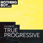 Nothing But... True Progressive Vol 03