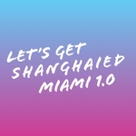 Let's Get Shanghaied Miami Vol 1.0