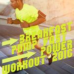 Breakfast, Pump Fast, Power Workout 2016