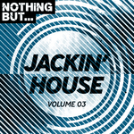 Nothing But... Jackin' House Vol 03