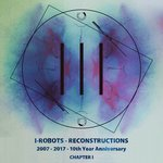I-Robots - Reconstructions - 10th Year Anniversary (Chapter I)