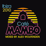 Cafe Mambo Ibiza 2010 (Mixed By Alex Wolfenden)