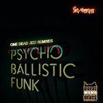 Psycho Ballistic Funk (One Dead Jedi Remixes)