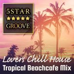 Five Star Groove: Lovers Chill House Tropical Beachcafe Mix