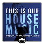 This Is Our House Music (Finest Groovy House Tunes Vol 2)