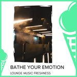 Bathe Your Emotion - Lounge Music Freshness