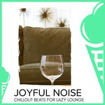 Joyful Noise - Chillout Beats For Lazy Lounge