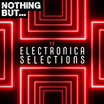 Nothing But... Electronica Selections Vol 13