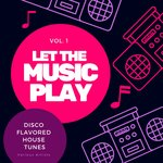 Let The Music Play (Disco Flavored House Tunes) Vol 1