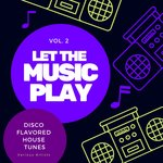 Let The Music Play (Disco Flavored House Tunes) Vol 2
