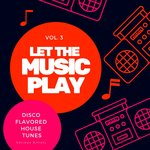 Let The Music Play (Disco Flavored House Tunes) Vol 3