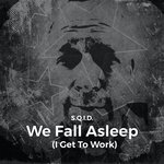 We Fall Asleep (I Get To Work)