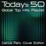 Today's 50 Global Top Hits Playlist - Dance Party Cover Edition