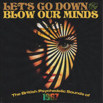 Let's Go Down & Blow Our Minds: The British Psychedelic Sounds Of 1967