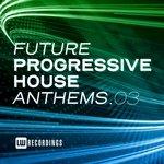 Future Progressive House Anthems Vol 03