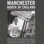Manchester North Of England: A Story Of Independent Music - Greater Manchester 1977 - 1993