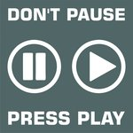 Don't Pause Press Play