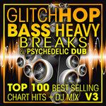 Glitch Hop, Bass Heavy Breaks & Psychedelic Dub Top 100 Best Selling Chart Hits & DJ Mix V3