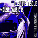 DJS In Console: House Music 2 (House Tunes Selected By The DJS)
