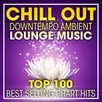 Chill Out Downtempo Ambient Lounge Music Top 100 Best Selling Chart Hits & DJ Mix