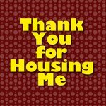 Thank You For Housing Me