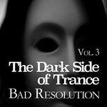 The Dark Side Of Trance - Bad Resolution Vol 3
