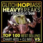Glitch Hop, Bass Heavy Breaks & Psychedelic Dub Top 100 Best Selling Chart Hits & DJ Mix V5 (Explicit)