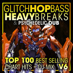 Glitch Hop, Bass Heavy Breaks & Psychedelic Dub Top 100 Best Selling Chart Hits + DJ Mix V6