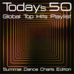 Today's 50 Global Top Hits Playlist (Summer Dance Charts Edition)
