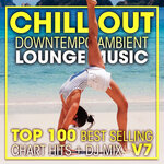 Chill Out Downtempo Ambient Lounge Music Top 100 Best Selling Chart Hits & DJ Mix V7