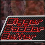 Bigger Badder Better