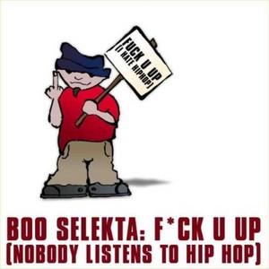 BOO SELEKTA feat SHAUN BAKER - F*ck U Up! (Nobody Listens To Hip Hop)