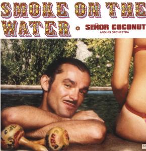 SENOR COCONUT - Smoke On The Water