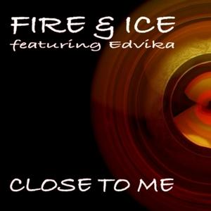 FIRE & ICE feat EDVIKA - Close To Me: Original & Remixes