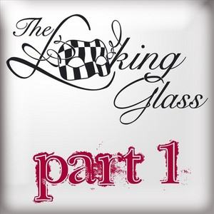LOOKING GLASS, The - Part 1