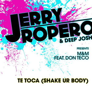 ROPERO, JERRY/DEEP JOSH present M&M feat DON TECO - Te Toca (Shake Ur Body)