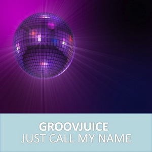 GROOVJUICE - Just Call My Name