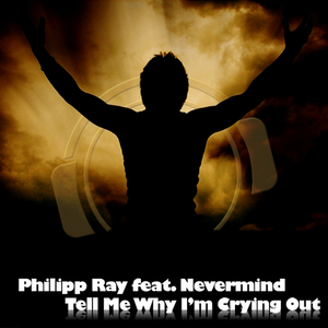 PHILIPP RAY feat NEVERMIND - Tell Me Why I'm Crying Out