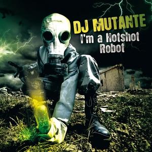 DJ MUTANTE - I'm A Hotshort Robot