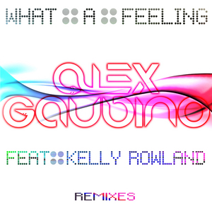GAUDINO, Alex feat KELLY ROWLAND - What A Feeling (remixes)