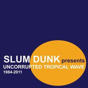 VARIOUS - Slum Dunk Presents Uncorrupted Tropical Wave (1984-2011)