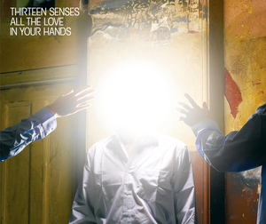 THIRTEEN SENSES - All The Love In Your Hands