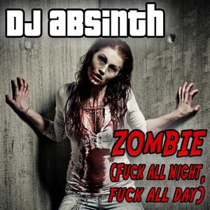 DJ ABSINTH - Zombie (Fuck All Night Fuck All Day)