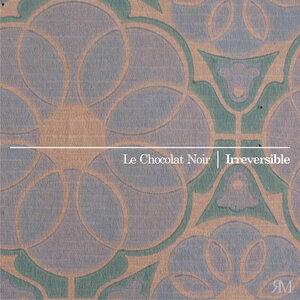 LE CHOCOLAT NOIR - Irreversible