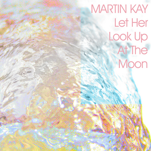 KAY, Martin - Let Her Look Up At The Moon EP