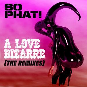 SO PHAT - A Love Bizarre (The remixes)